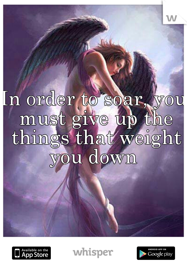 In order to soar, you must give up the things that weight you down