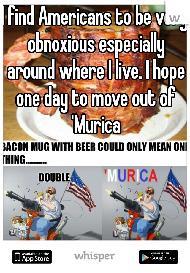I find Americans to be very obnoxious especially around where I live. I hope one day to move out of 'Murica
