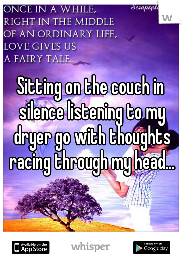 Sitting on the couch in silence listening to my dryer go with thoughts racing through my head...