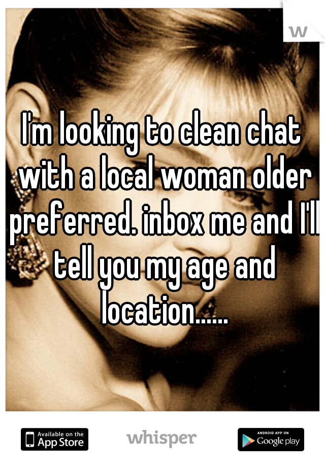 I'm looking to clean chat with a local woman older preferred. inbox me and I'll tell you my age and location......