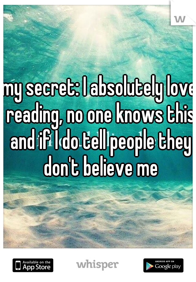 my secret: I absolutely love reading, no one knows this and if I do tell people they don't believe me