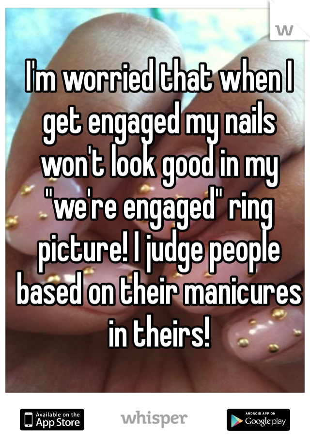 "I'm worried that when I get engaged my nails won't look good in my ""we're engaged"" ring picture! I judge people based on their manicures in theirs!"