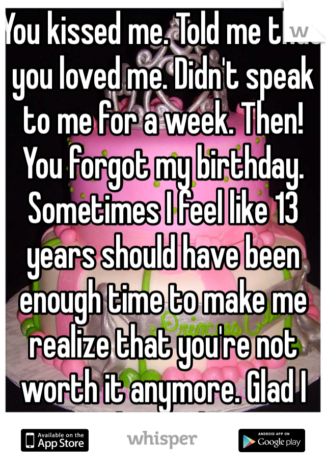 You kissed me. Told me that you loved me. Didn't speak to me for a week. Then! You forgot my birthday. Sometimes I feel like 13 years should have been enough time to make me realize that you're not worth it anymore. Glad I learned!