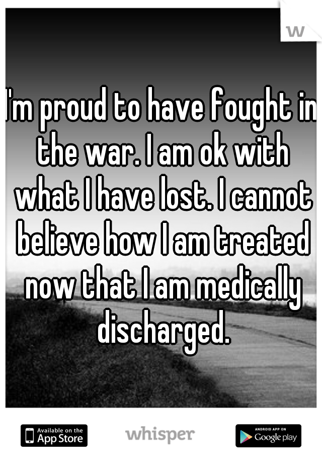 I'm proud to have fought in the war. I am ok with what I have lost. I cannot believe how I am treated now that I am medically discharged.