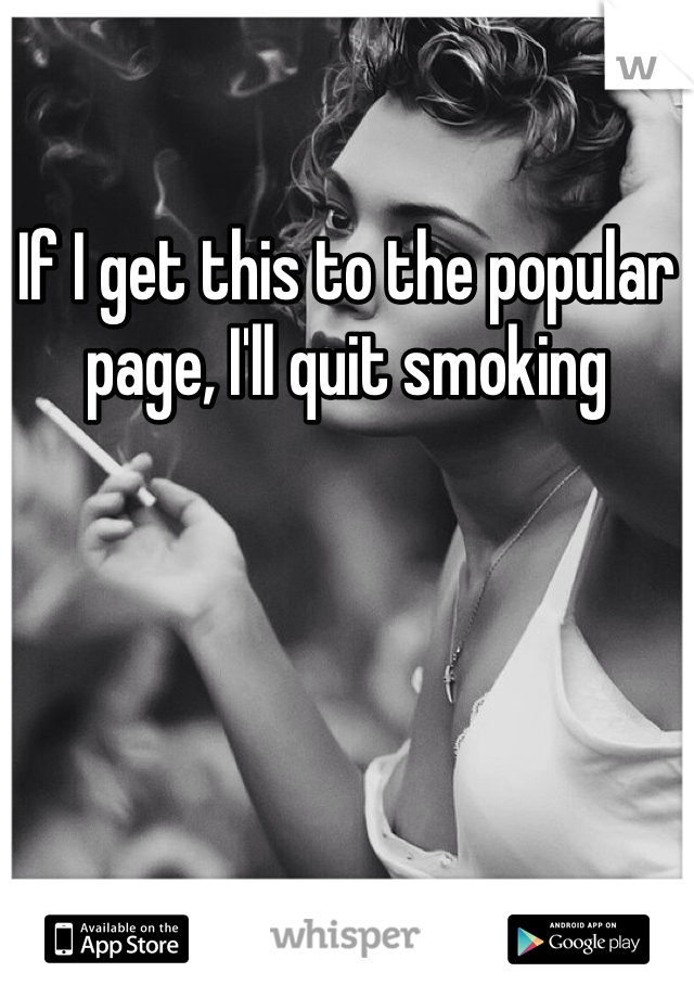 If I get this to the popular page, I'll quit smoking