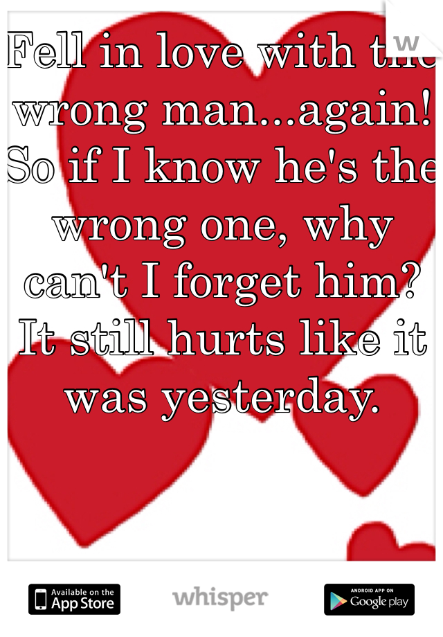 Fell in love with the wrong man...again! So if I know he's the wrong one, why can't I forget him? It still hurts like it was yesterday.