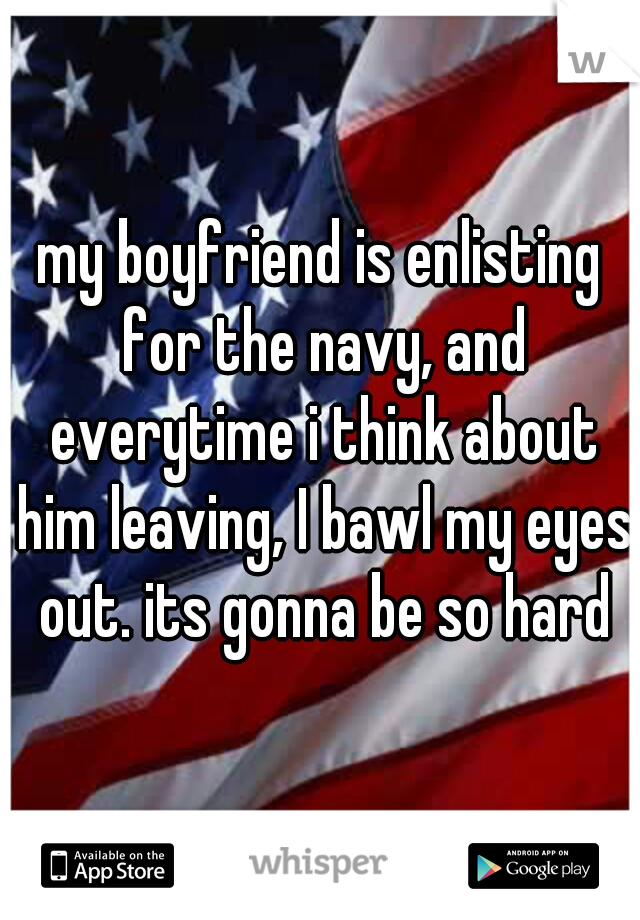 my boyfriend is enlisting for the navy, and everytime i think about him leaving, I bawl my eyes out. its gonna be so hard