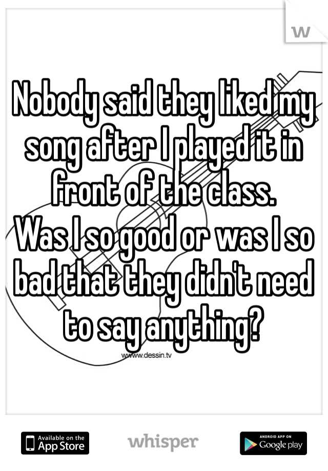 Nobody said they liked my song after I played it in front of the class.  Was I so good or was I so bad that they didn't need to say anything?