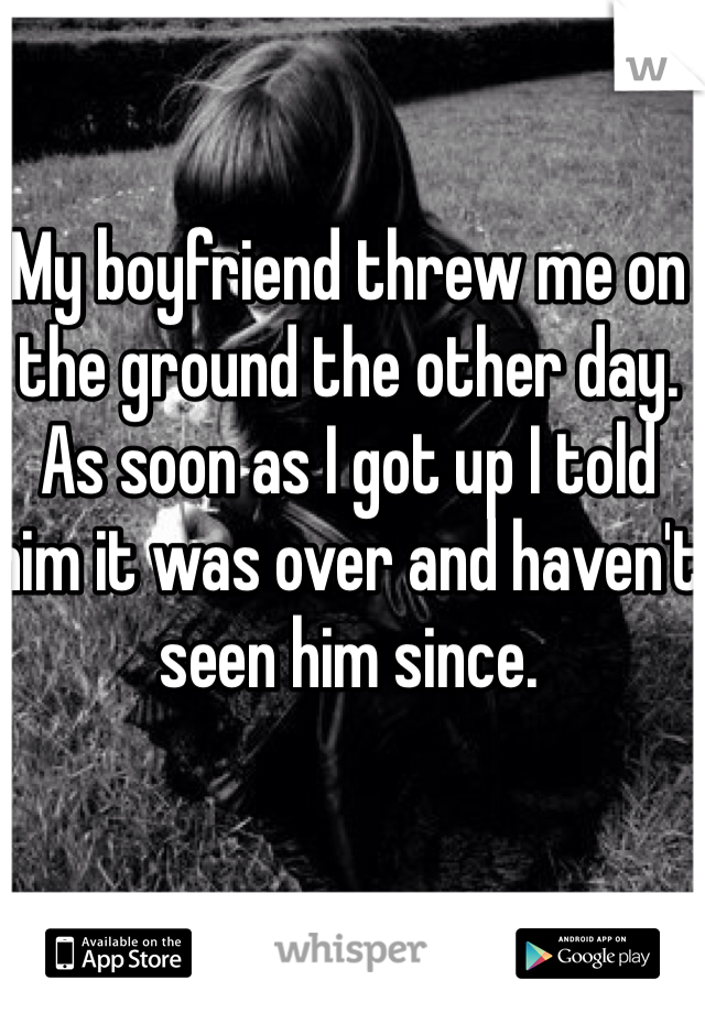My boyfriend threw me on the ground the other day. As soon as I got up I told him it was over and haven't seen him since.