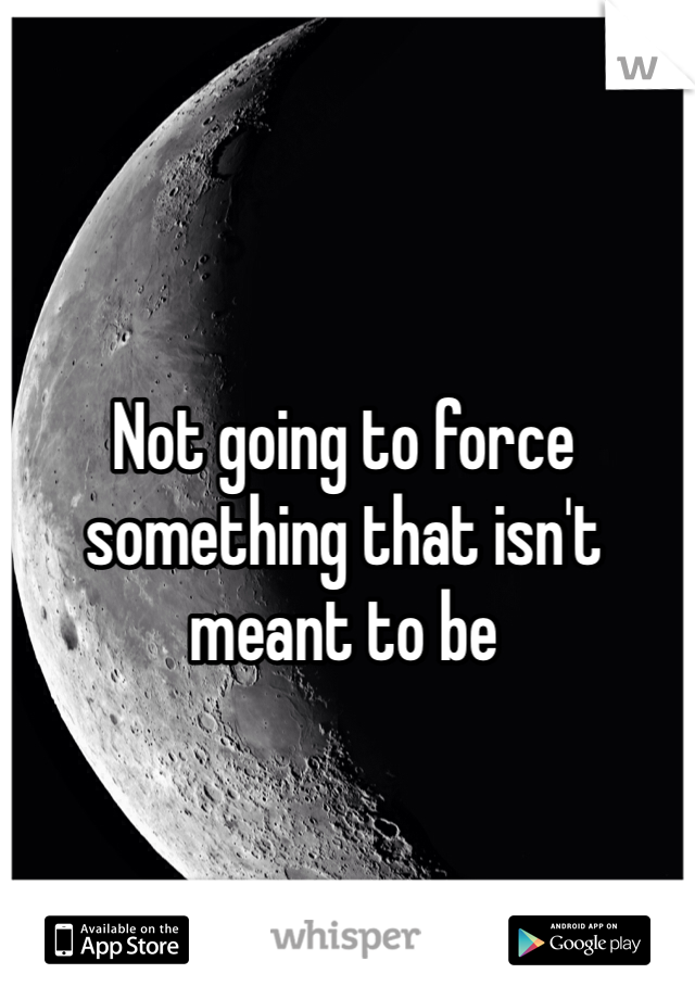 Not going to force something that isn't meant to be