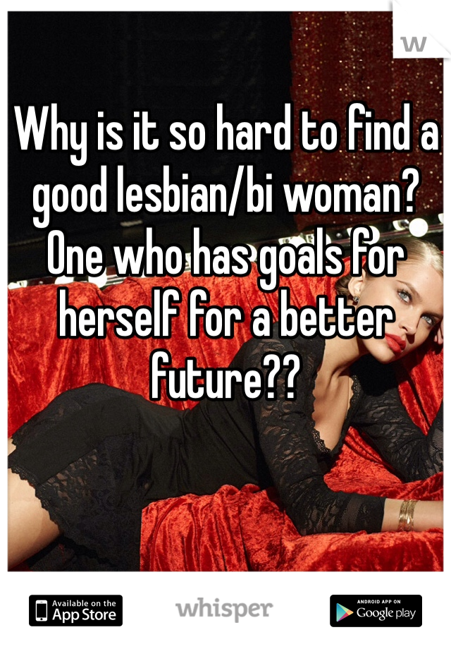Why is it so hard to find a good lesbian/bi woman? One who has goals for herself for a better future??