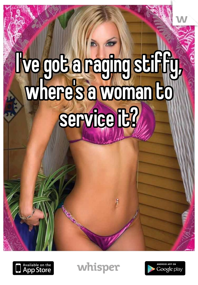 I've got a raging stiffy, where's a woman to service it?