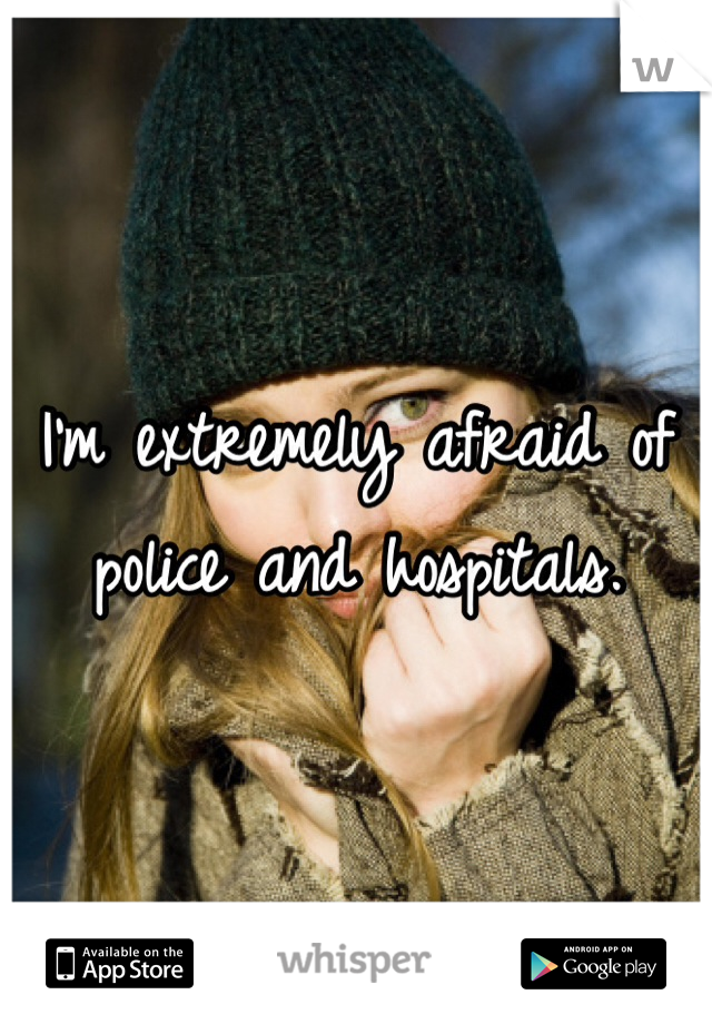 I'm extremely afraid of police and hospitals.