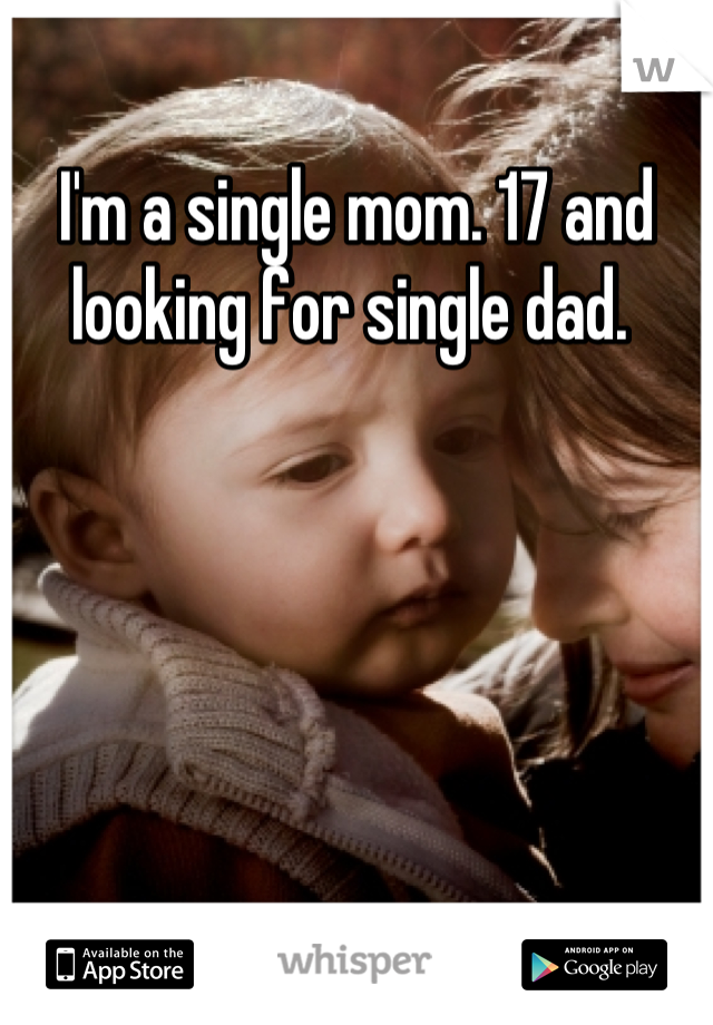 I'm a single mom. 17 and looking for single dad.