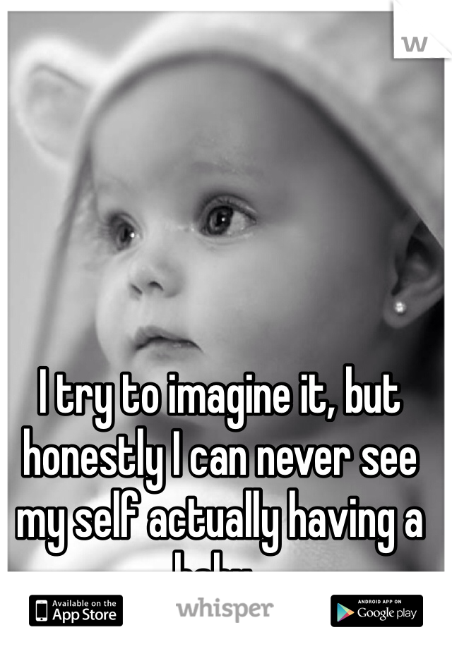 I try to imagine it, but honestly I can never see my self actually having a baby..