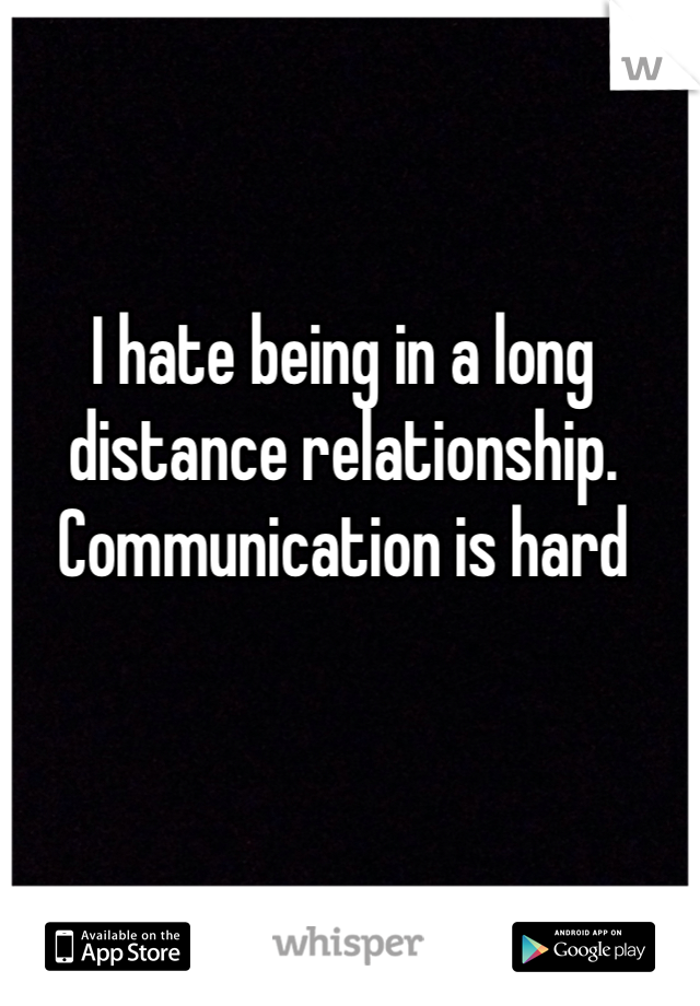 I hate being in a long distance relationship. Communication is hard