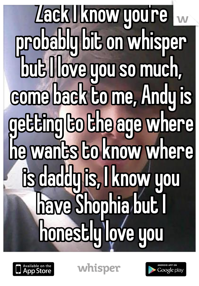 Zack I know you're probably bit on whisper but I love you so much, come back to me, Andy is getting to the age where he wants to know where is daddy is, I know you have Shophia but I honestly love you