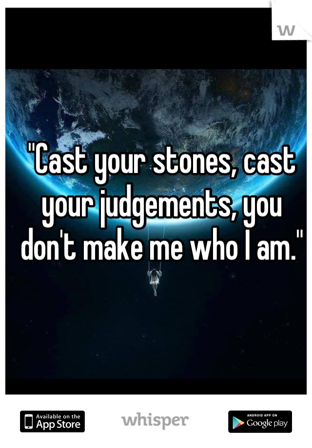 """Cast your stones, cast your judgements, you don't make me who I am."""