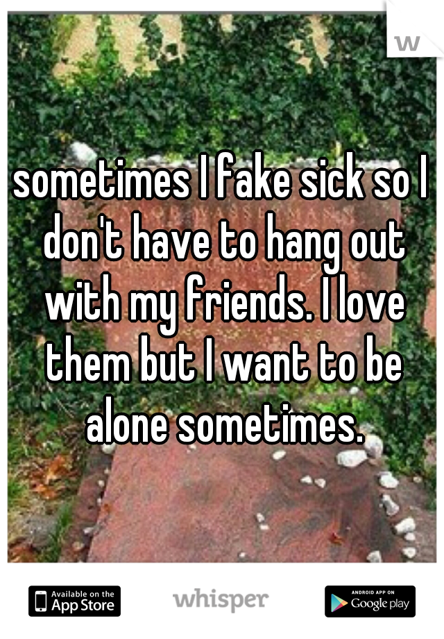 sometimes I fake sick so I don't have to hang out with my friends. I love them but I want to be alone sometimes.