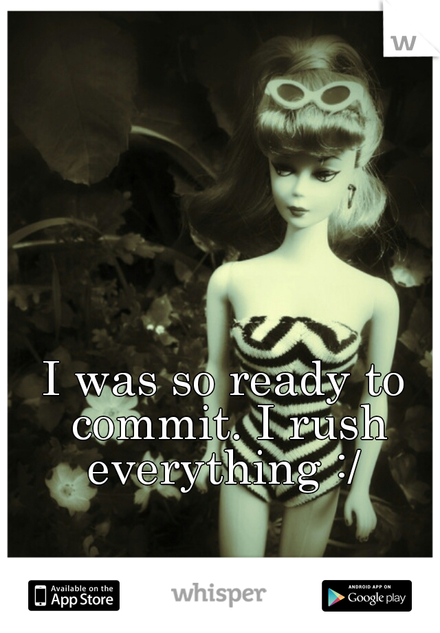 I was so ready to commit. I rush everything :/