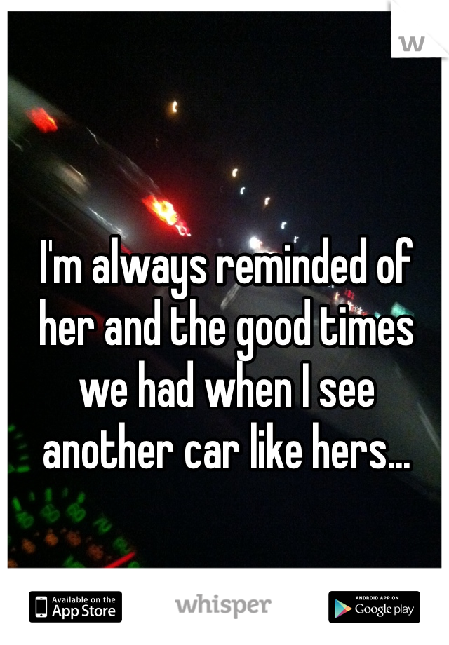 I'm always reminded of her and the good times we had when I see another car like hers...