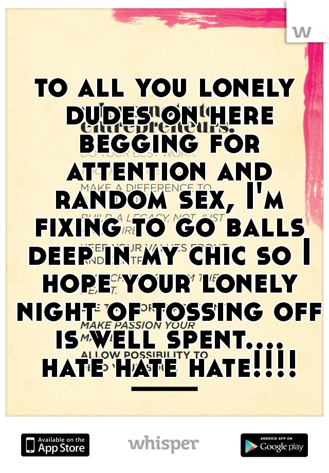 to all you lonely dudes on here begging for attention and random sex, I'm fixing to go balls deep in my chic so I hope your lonely night of tossing off is well spent.... hate hate hate!!!!