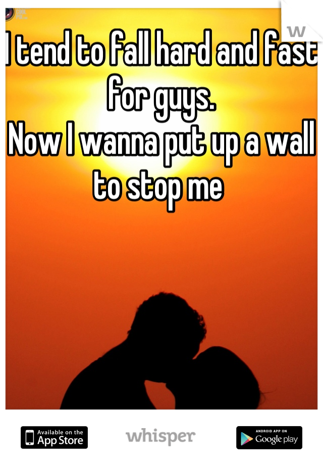 I tend to fall hard and fast for guys.  Now I wanna put up a wall to stop me