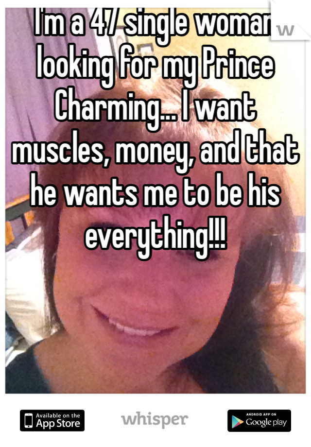 I'm a 47 single woman looking for my Prince Charming... I want muscles, money, and that he wants me to be his everything!!!
