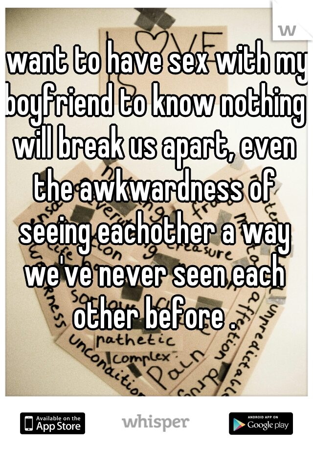 I want to have sex with my boyfriend to know nothing will break us apart, even the awkwardness of seeing eachother a way we've never seen each other before .