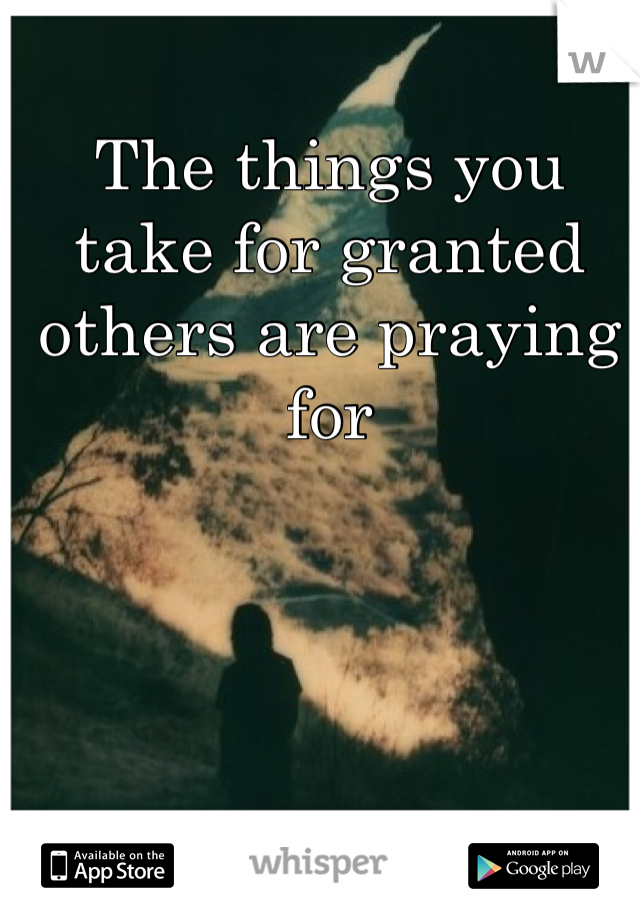 The things you take for granted others are praying for