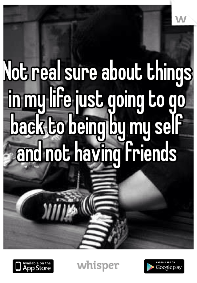 Not real sure about things in my life just going to go back to being by my self and not having friends