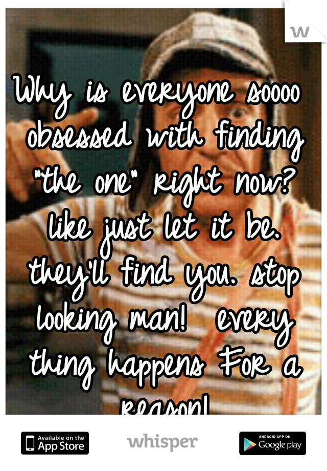 """Why is everyone soooo obsessed with finding """"the one"""" right now? like just let it be. they'll find you. stop looking man!  every thing happens For a reason!"""