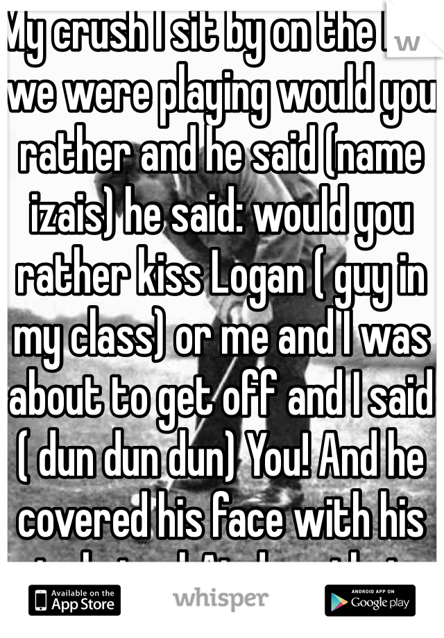 My crush I sit by on the bus we were playing would you rather and he said (name izais) he said: would you rather kiss Logan ( guy in my class) or me and I was about to get off and I said ( dun dun dun) You! And he covered his face with his jacket whAt dose that mean I need help plz