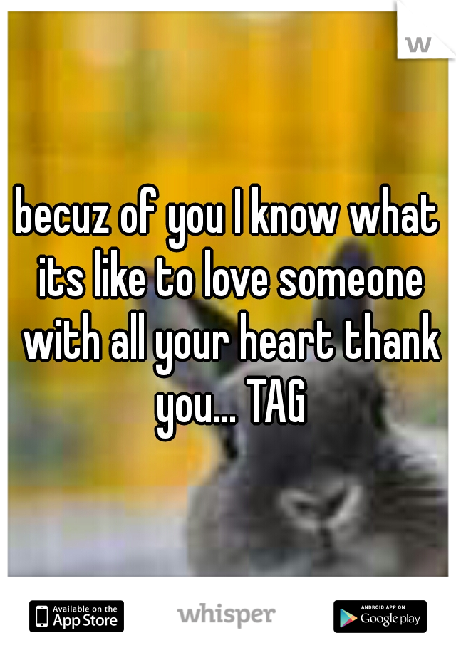 becuz of you I know what its like to love someone with all your heart thank you... TAG