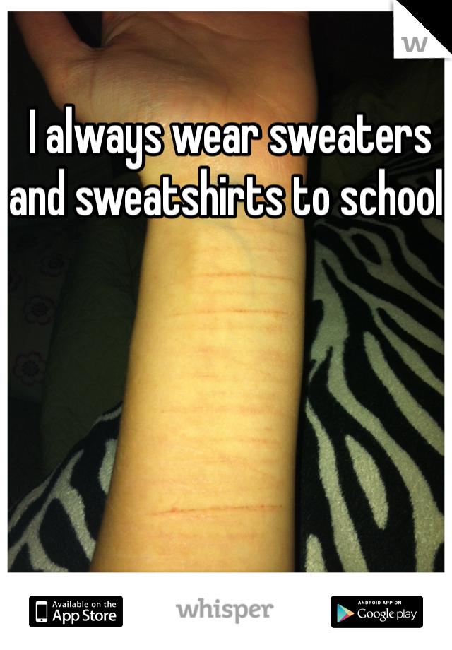 I always wear sweaters and sweatshirts to school