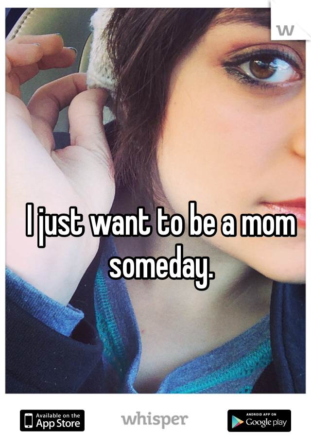 I just want to be a mom someday.