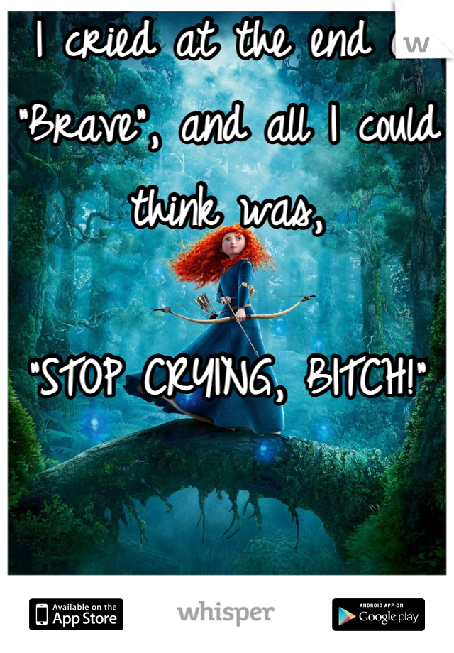 "I cried at the end of ""Brave"", and all I could think was,  ""STOP CRYING, BITCH!"""