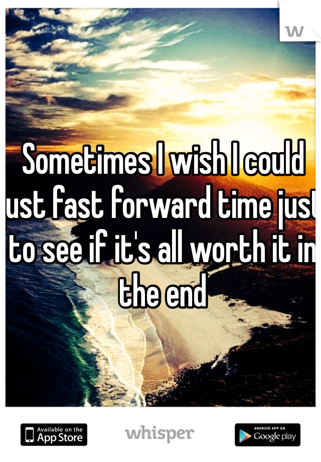 Sometimes I wish I could just fast forward time just to see if it's all worth it in the end