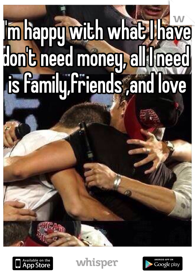 I'm happy with what I have don't need money, all I need is family,friends ,and love