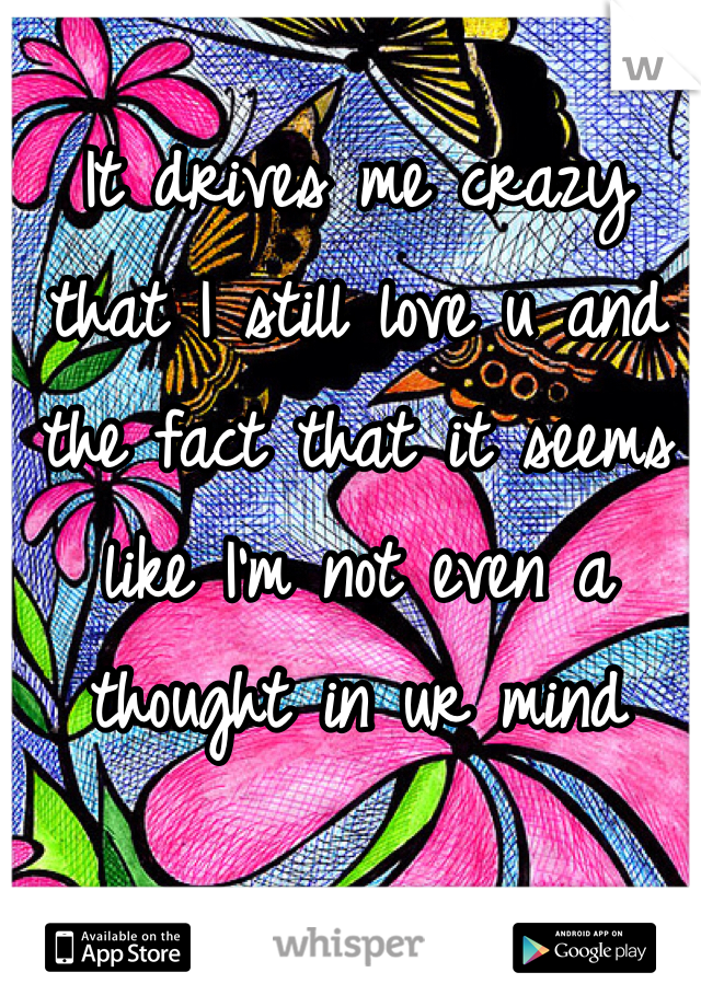 It drives me crazy that I still love u and the fact that it seems like I'm not even a thought in ur mind