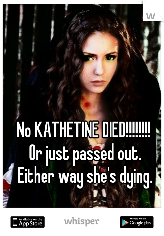 No KATHETINE DIED!!!!!!!!    Or just passed out.  Either way she's dying.
