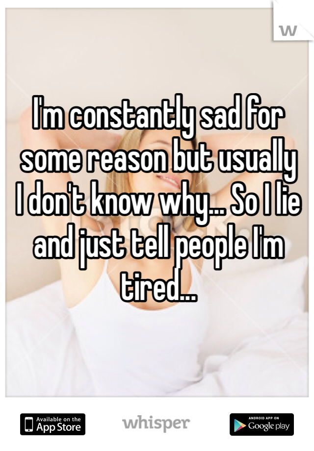 I'm constantly sad for some reason but usually  I don't know why... So I lie and just tell people I'm tired...