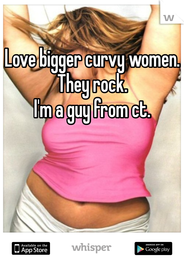 Love bigger curvy women.  They rock.  I'm a guy from ct.