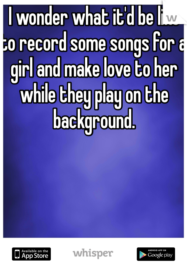 I wonder what it'd be like to record some songs for a girl and make love to her while they play on the background.