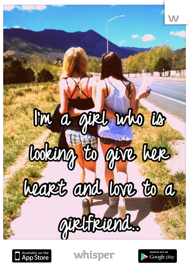 I'm a girl who is looking to give her  heart and love to a girlfriend..