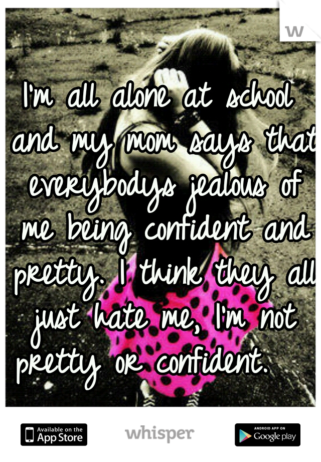 I'm all alone at school and my mom says that everybodys jealous of me being confident and pretty. I think they all just hate me, I'm not pretty or confident.
