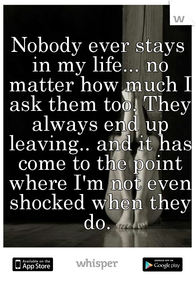 Nobody ever stays in my life... no matter how much I ask them too. They always end up leaving.. and it has come to the point where I'm not even shocked when they do.