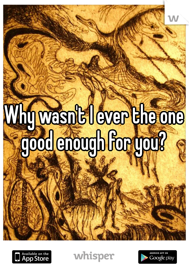 Why wasn't I ever the one good enough for you?