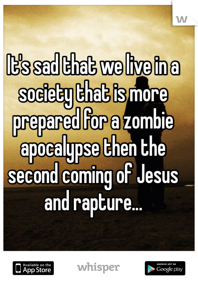 It's sad that we live in a society that is more prepared for a zombie apocalypse then the second coming of Jesus and rapture...