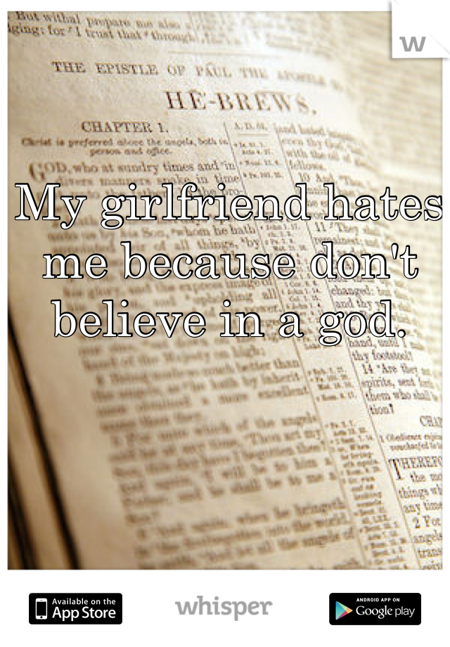 My girlfriend hates me because don't believe in a god.